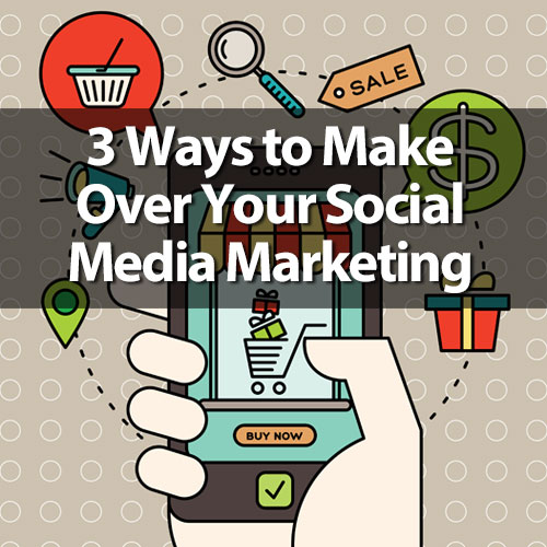 3 Ways to Make Over Your Social Media Marketing